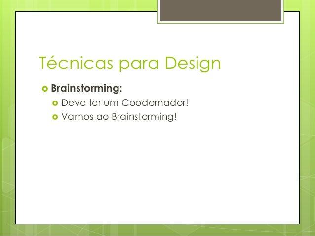 Técnicas para Design  Brainstorming:    Deve ter um Coodernador! Vamos ao Brainstorming!