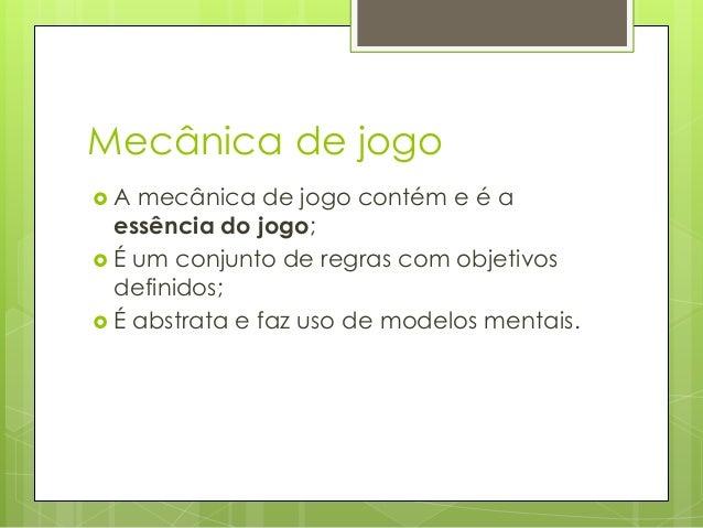 Mecânica de jogo A  mecânica de jogo contém e é a essência do jogo;  É um conjunto de regras com objetivos definidos;  ...