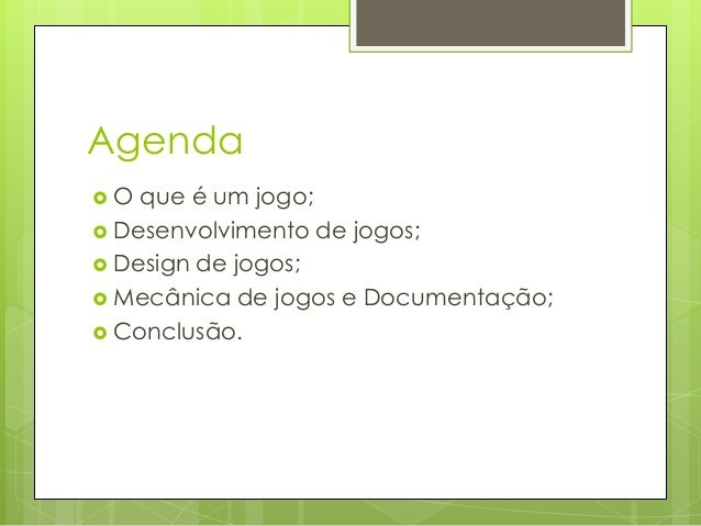 Agenda O  que é um jogo;  Desenvolvimento de jogos;  Design de jogos;  Mecânica de jogos e Documentação;  Conclusão.