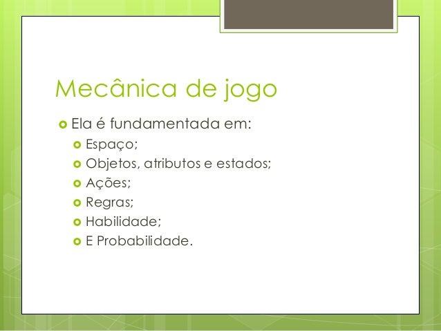 Mecânica de jogo  Ela        é fundamentada em:  Espaço; Objetos, atributos e estados; Ações; Regras; Habilidade; E...