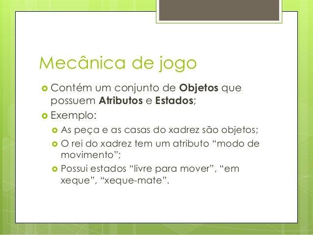Mecânica de jogo  Contém  um conjunto de Objetos que possuem Atributos e Estados;  Exemplo:     As peça e as casas do...