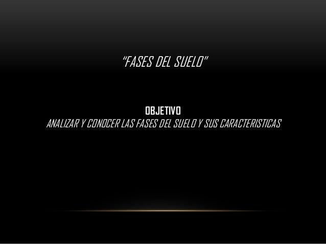 """""""FASES DEL SUELO""""                         OBJETIVOANALIZAR Y CONOCER LAS FASES DEL SUELO Y SUS CARACTERISTICAS"""