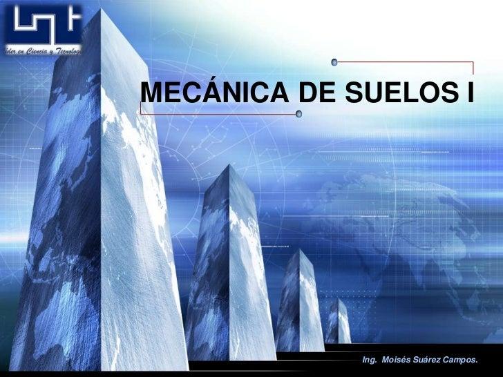 Ing.  MoisésSuárez Campos.<br />MECÁNICA DE SUELOS I<br />