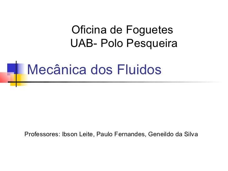 Oficina de Foguetes               UAB- Polo PesqueiraMecânica dos FluidosProfessores: Ibson Leite, Paulo Fernandes, Geneil...