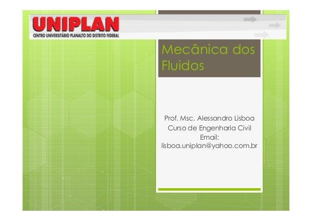 Mecânica dosFluidos  Prof. Msc. Alessandro Lisboa   Curso de Engenharia Civil              Email:lisboa.uniplan@yahoo.com.br