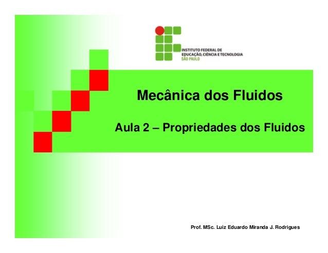 Mecânica dos Fluidos Aula 2 – Propriedades dos Fluidos Prof. MSc. Luiz Eduardo Miranda J. Rodrigues