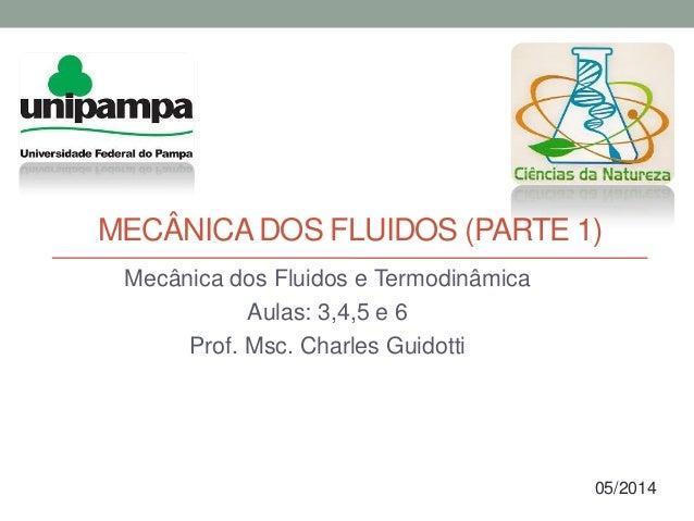 MECÂNICADOS FLUIDOS (PARTE 1) Mecânica dos Fluidos e Termodinâmica Aulas: 3,4,5 e 6 Prof. Msc. Charles Guidotti 05/2014