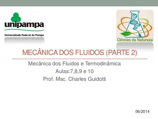 MECÂNICADOS FLUIDOS (PARTE 2) Mecânica dos Fluidos e Termodinâmica Aulas:7,8,9 e 10 Prof. Msc. Charles Guidotti 06/2014