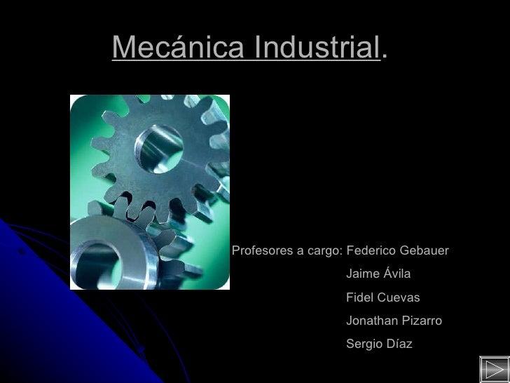 Mecánica Industrial .  Profesores a cargo: Federico Gebauer Jaime Ávila Fidel Cuevas Jonathan Pizarro Sergio Díaz