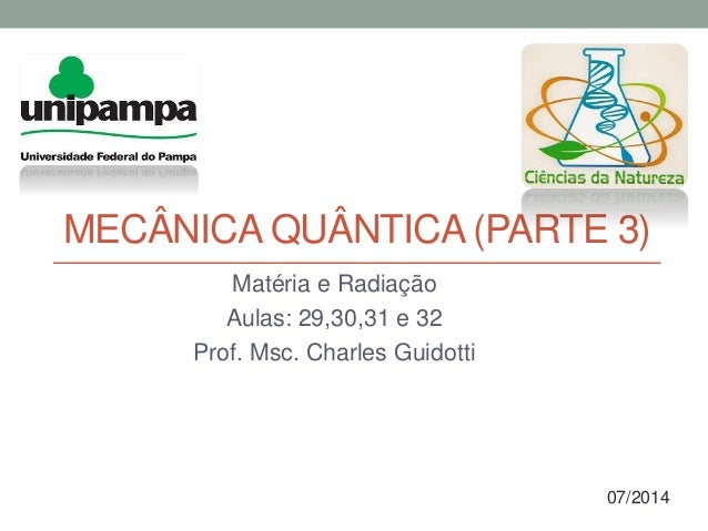 MECÂNICA QUÂNTICA (PARTE 3) Matéria e Radiação Aulas: 29,30,31 e 32 Prof. Msc. Charles Guidotti 07/2014