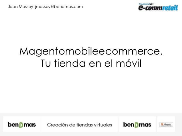 Magentomobileecommerce. Tu tienda en el móvil<br />Joan Massey–jmassey@bendmas.com<br />