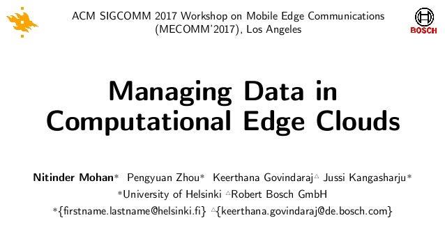 Managing Data in Computational Edge Clouds ACM SIGCOMM 2017 Workshop on Mobile Edge Communications (MECOMM'2017), Los Ange...