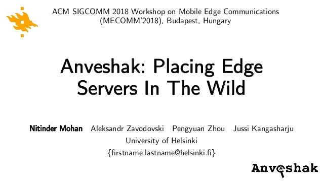 Anveshak: Placing Edge Servers In The Wild ACM SIGCOMM 2018 Workshop on Mobile Edge Communications (MECOMM'2018), Budapest...