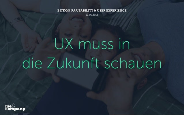 UX muss in die Zukunft schauen BITKOM FA USABILITY & USER EXPERIENCE 13.01.2015