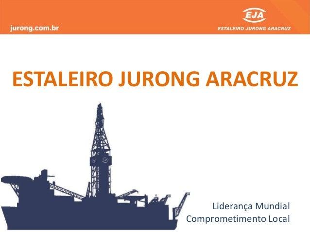 Liderança Mundial Comprometimento Local ESTALEIRO JURONG ARACRUZ