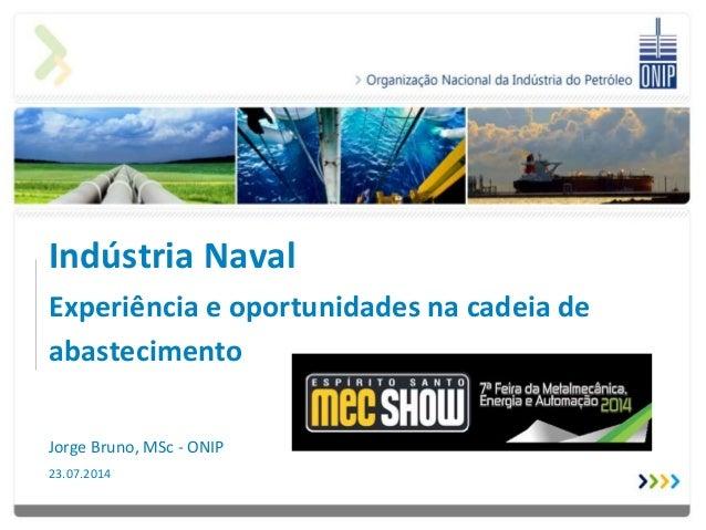Indústria Naval Experiência e oportunidades na cadeia de abastecimento Jorge Bruno, MSc - ONIP 23.07.2014