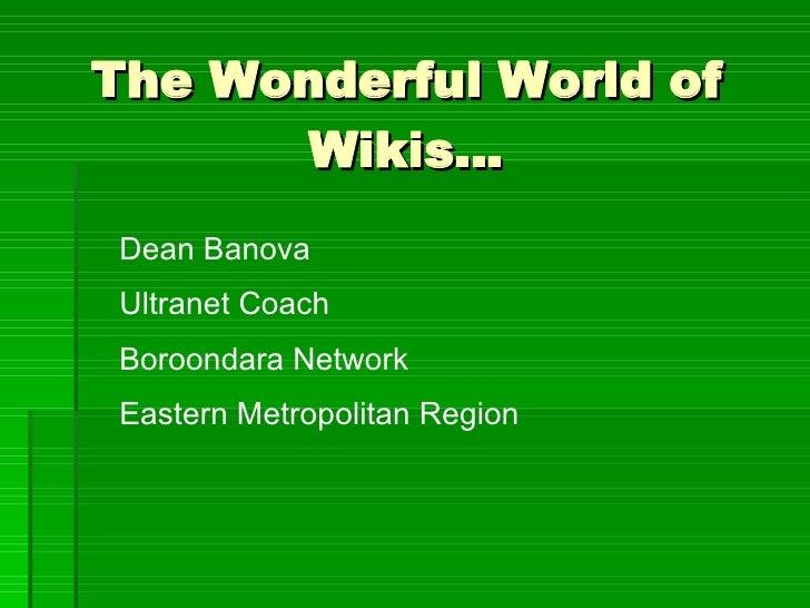 The Wonderful World of Wikis… Dean Banova Ultranet Coach Boroondara Network Eastern Metropolitan Region