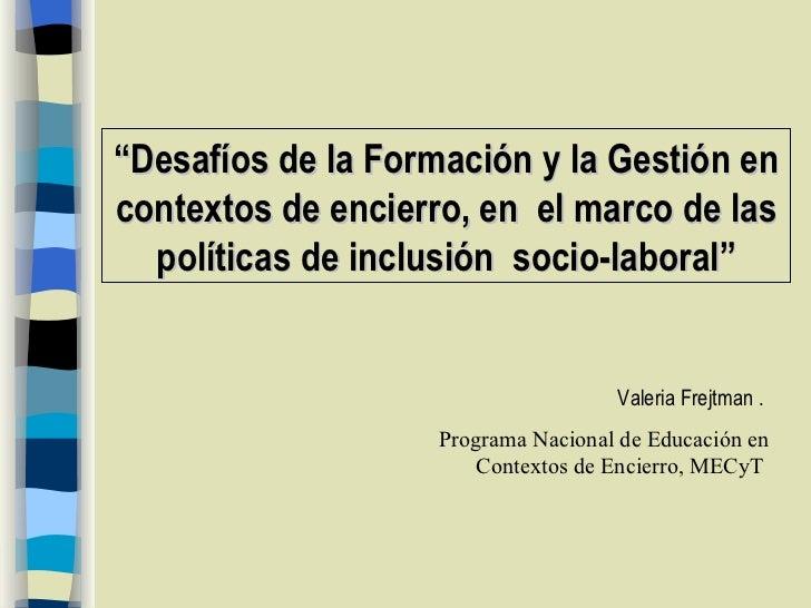""""""" Desafíos de la Formación y la Gestión en contextos de encierro,  en  el marco de las políticas de inclusión  socio-labor..."""