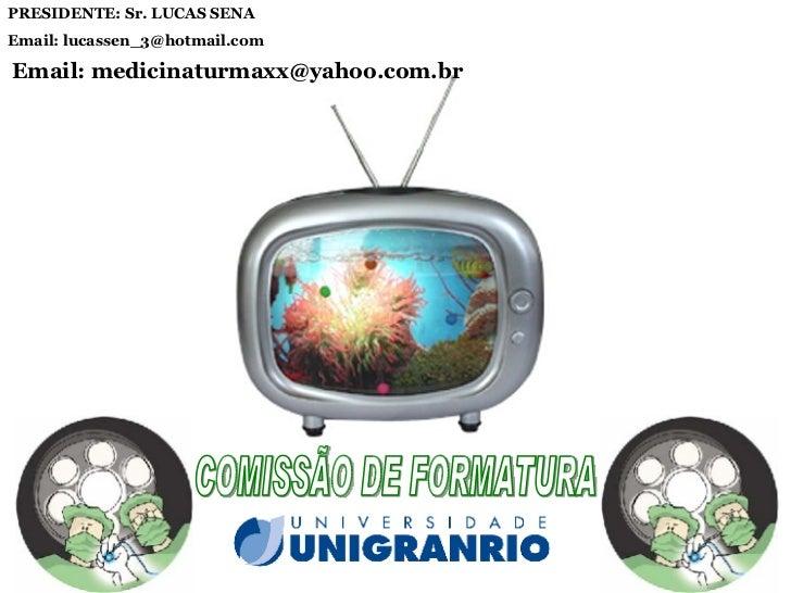 COMISSÃO DE FORMATURA PRESIDENTE: Sr. LUCAS SENA Email: lucassen_3@hotmail.com Email: medicinaturmaxx@yahoo.com.br