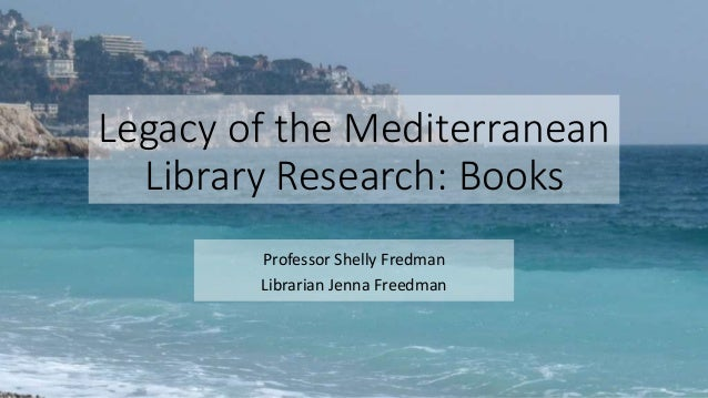 Legacy of the Mediterranean Library Research: Books Professor Shelly Fredman Librarian Jenna Freedman