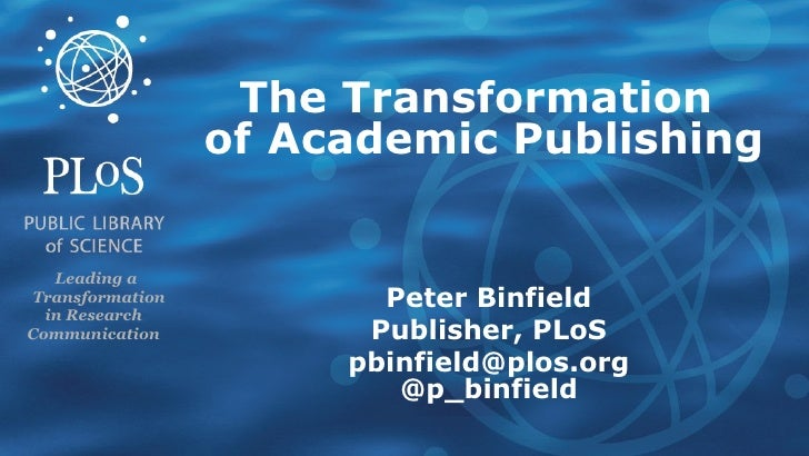 The Transformation   of   Academic Publishing Peter Binfield Publisher, PLoS [email_address] @p_binfield Leading a   Trans...