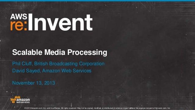 Scalable Media Processing Phil Cluff, British Broadcasting Corporation David Sayed, Amazon Web Services November 13, 2013 ...