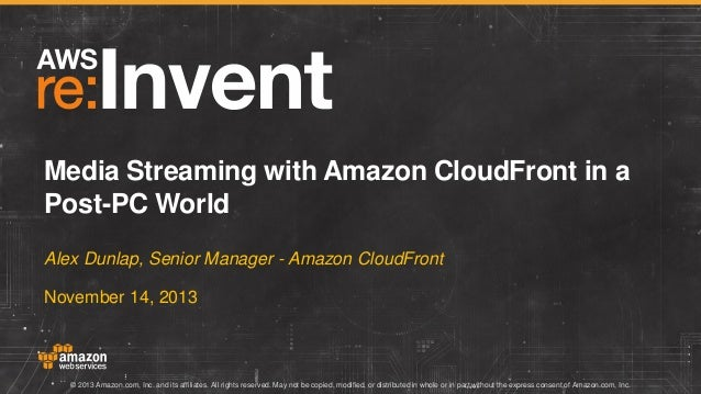 Media Streaming with Amazon CloudFront in a Post-PC World Alex Dunlap, Senior Manager - Amazon CloudFront November 14, 201...