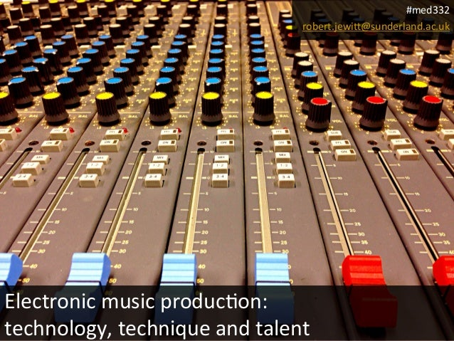 Electronic  music  produc0on:  technology,  technique  and  talent  #med332  robert.jewi?@sunderland.ac.uk