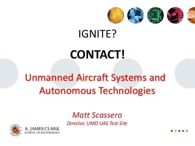 IGNITE? CONTACT! Unmanned Aircraft Systems and Autonomous Technologies Matt Scassero Director, UMD UAS Test Site