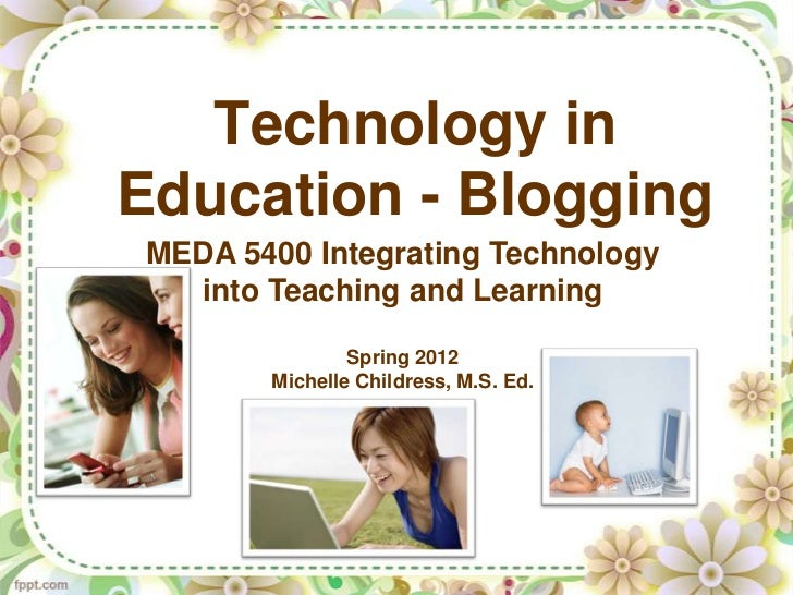Technology inEducation - BloggingMEDA 5400 Integrating Technology  into Teaching and Learning               Spring 2012   ...