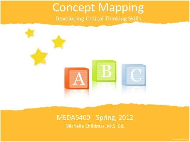 Concept Mapping Developing Critical Thinking Skills MEDA5400 - Spring, 2012 Michelle Childress, M.S. Ed.