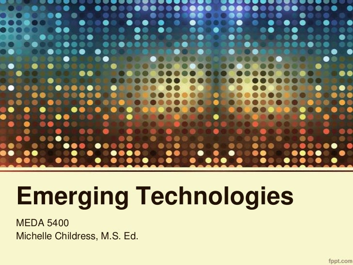Emerging TechnologiesMEDA 5400Michelle Childress, M.S. Ed.