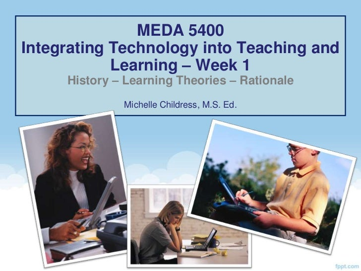MEDA 5400Integrating Technology into Teaching and            Learning – Week 1     History – Learning Theories – Rationale...
