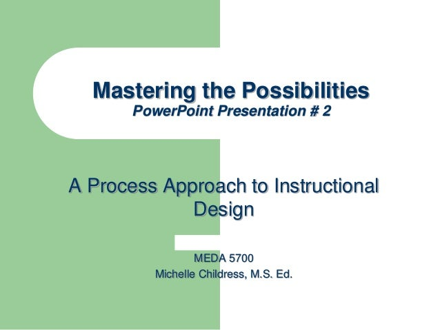 Mastering the Possibilities PowerPoint Presentation # 2 A Process Approach to Instructional Design MEDA 5700 Michelle Chil...