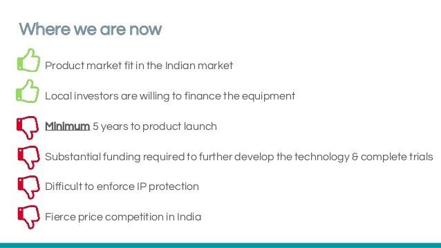 Where we are now Product market fit in the Indian market Local investors are willing to finance the equipment Minimum 5 ye...