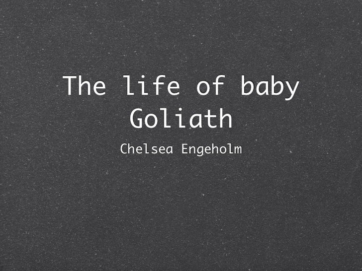 The life of baby     Goliath   Chelsea Engeholm