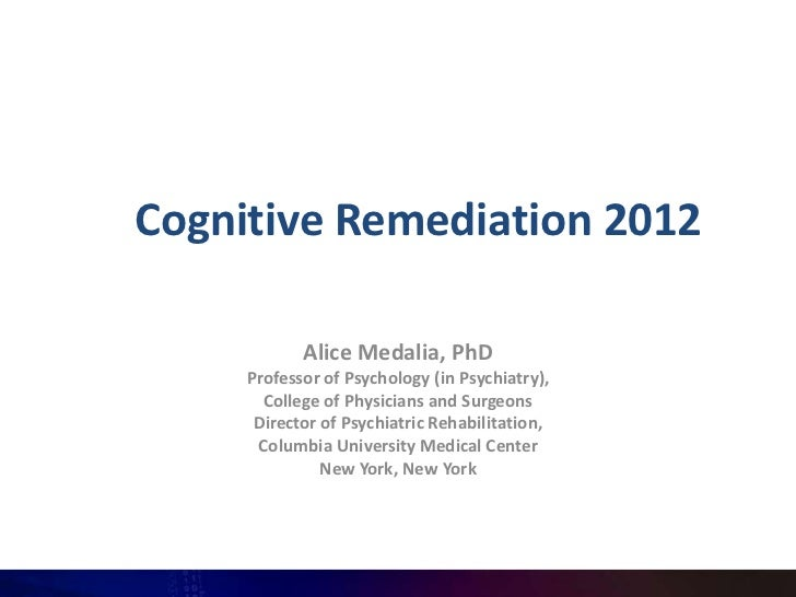 Cognitive Remediation 2012            Alice Medalia, PhD     Professor of Psychology (in Psychiatry),       College of Phy...