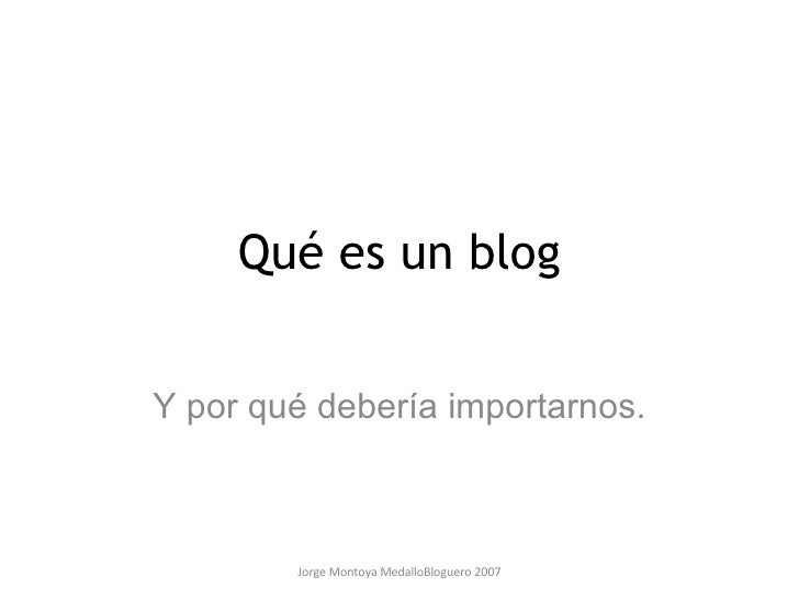 Jorge Montoya MedalloBloguero 2007 Qué es un blog Y por qué debería importarnos.