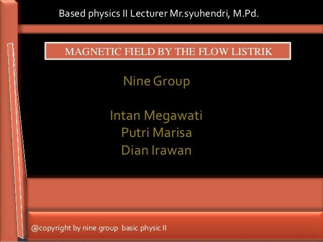 Based physics II Lecturer Mr.syuhendri, M.Pd.         MAGNETIC FIELD BY THE FLOW LISTRIK                           Nine Gr...