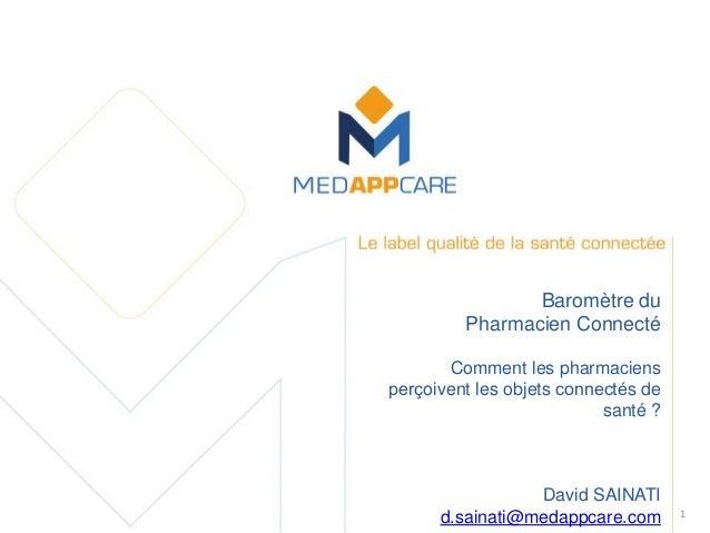 1 Baromètre du Pharmacien Connecté Comment les pharmaciens perçoivent les objets connectés de santé ? David SAINATI d.sa...