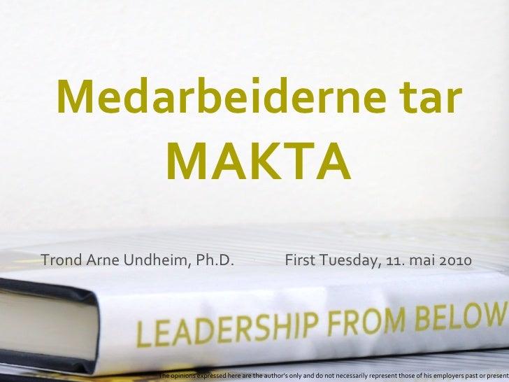 Medarbeiderne tar                  MAKTA Trond Arne Undheim, Ph.D.                                 First Tuesday, 11. mai ...