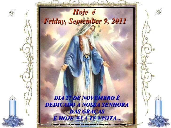 Hoje  é  Friday, September 9, 2011   DIA 27 DE NOVEMBRO É DEDICADO A NOSSA SENHORA DAS GRAÇAS E HOJE  ELA TE VISITA ...