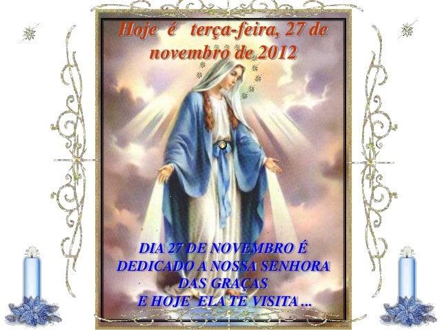 Hoje é terça-feira, 27 de   novembro de 2012  DIA 27 DE NOVEMBRO ÉDEDICADO A NOSSA SENHORA       DAS GRAÇAS  E HOJE ELA TE...