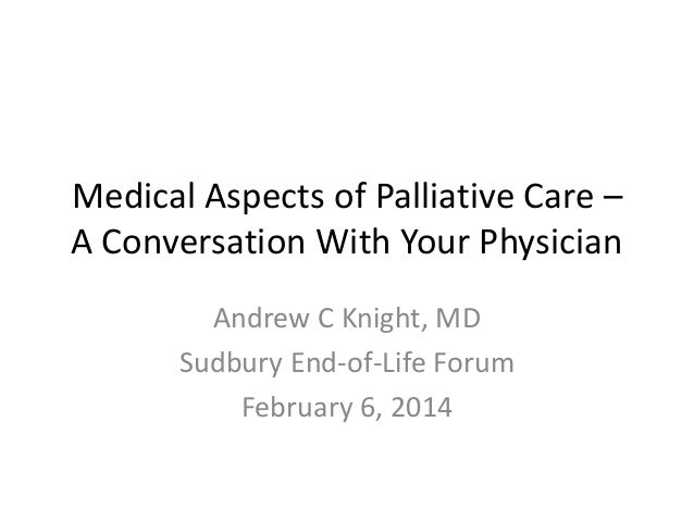 Medical Aspects of Palliative Care – A Conversation With Your Physician Andrew C Knight, MD Sudbury End-of-Life Forum Febr...