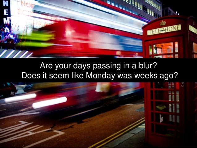 Are your days passing in a blur? Does it seem like Monday was weeks ago?
