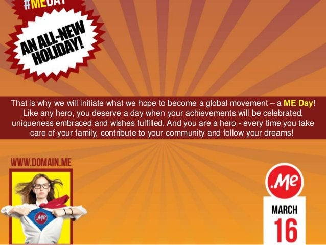 That is why we will initiate what we hope to become a global movement – a ME Day! Like any hero, you deserve a day when yo...