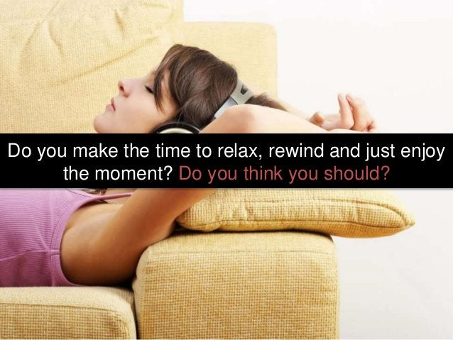Do you make the time to relax, rewind and just enjoy the moment? Do you think you should?