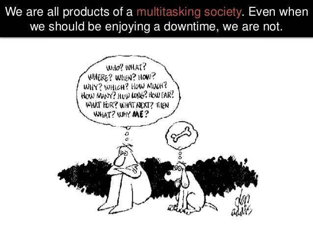 We are all products of a multitasking society. Even when we should be enjoying a downtime, we are not.