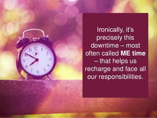 Ironically, it's precisely this downtime – most often called ME time – that helps us recharge and face all our responsibil...