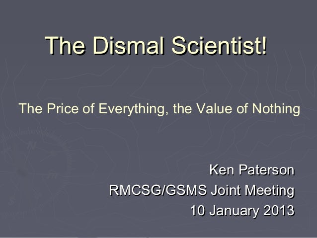 The Dismal Scientist!The Price of Everything, the Value of Nothing                         Ken Paterson              RMCSG...
